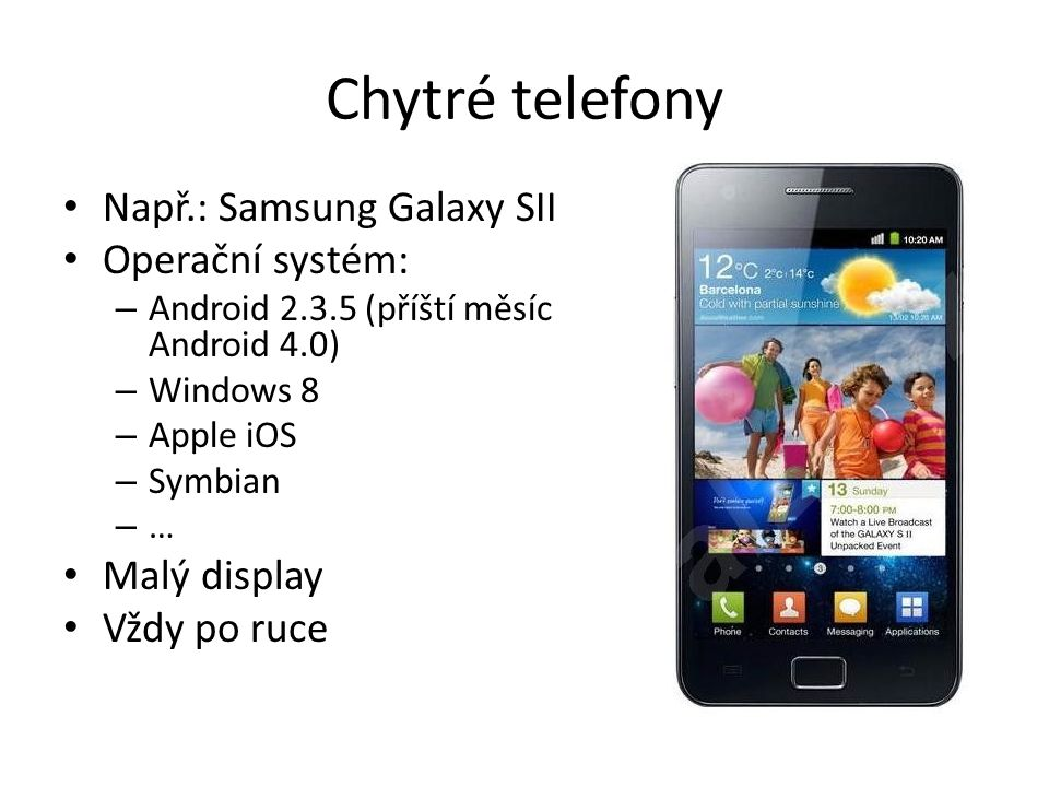 Chytré telefony Např.: Samsung Galaxy SII Operační systém: – Android 2.3.5 (příští měsíc Android 4.0) – Windows 8 – Apple iOS – Symbian – … Malý display Vždy po ruce