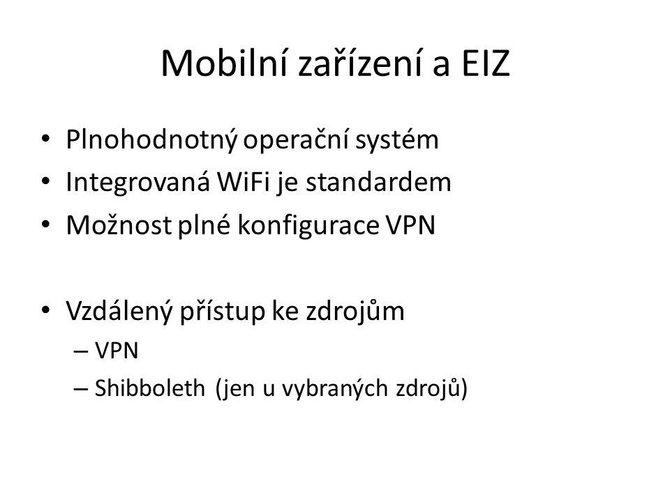 Mobilní zařízení a EIZ Plnohodnotný operační systém Integrovaná WiFi je standardem Možnost plné konfigurace VPN Vzdálený přístup ke zdrojům – VPN – Shibboleth (jen u vybraných zdrojů)