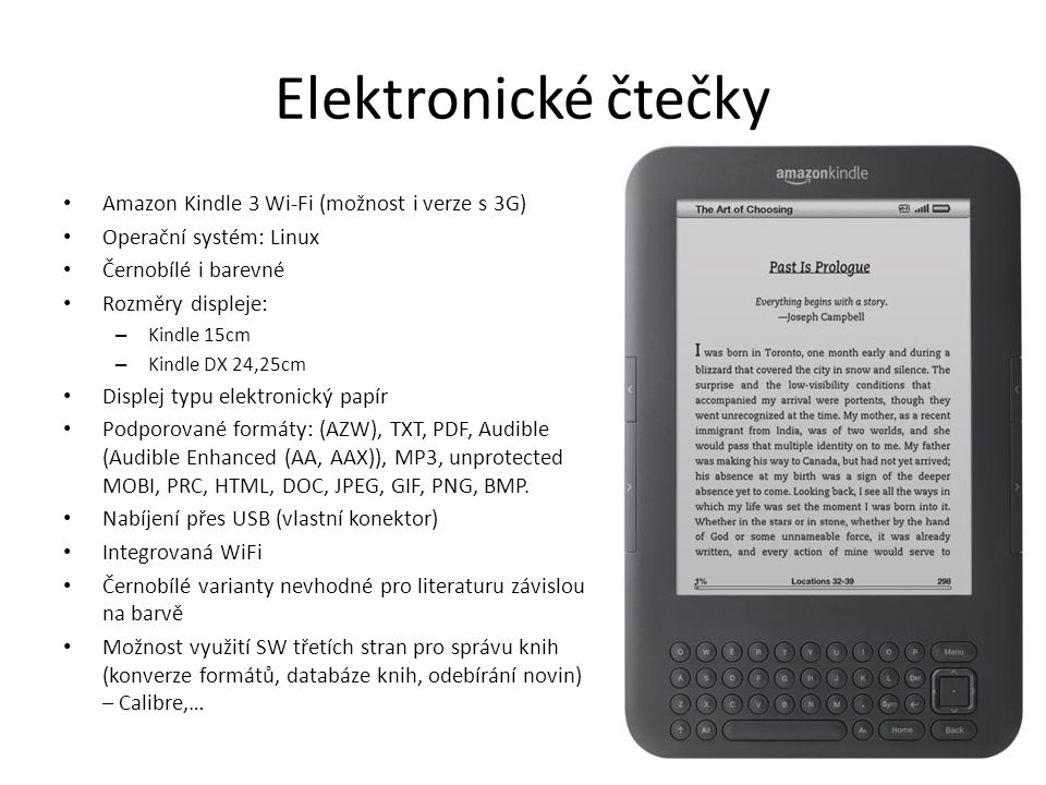 Elektronické čtečky Amazon Kindle 3 Wi-Fi (možnost i verze s 3G) Operační systém: Linux Černobílé i barevné Rozměry displeje: – Kindle 15cm – Kindle DX 24,25cm Displej typu elektronický papír Podporované formáty: (AZW), TXT, PDF, Audible (Audible Enhanced (AA, AAX)), MP3, unprotected MOBI, PRC, HTML, DOC, JPEG, GIF, PNG, BMP.