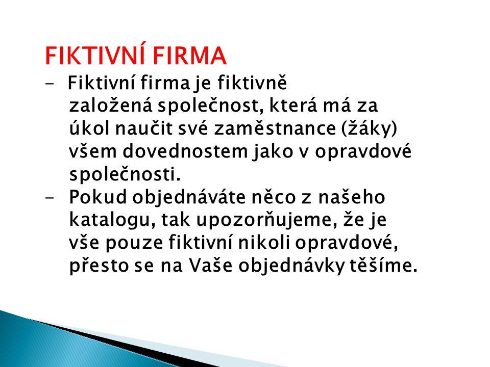 FIKTIVNÍ FIRMA - Fiktivní firma je fiktivně založená společnost, která má za úkol naučit své zaměstnance (žáky) všem dovednostem jako v opravdové spol