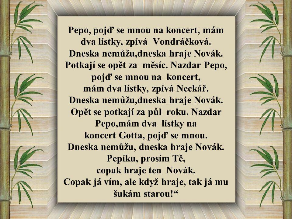 Pepo, pojď se mnou na koncert, mám dva lístky, zpívá Vondráčková. Dneska nemůžu,dneska hraje Novák. Potkají se opět za měsíc. Nazdar Pepo, pojď se mno