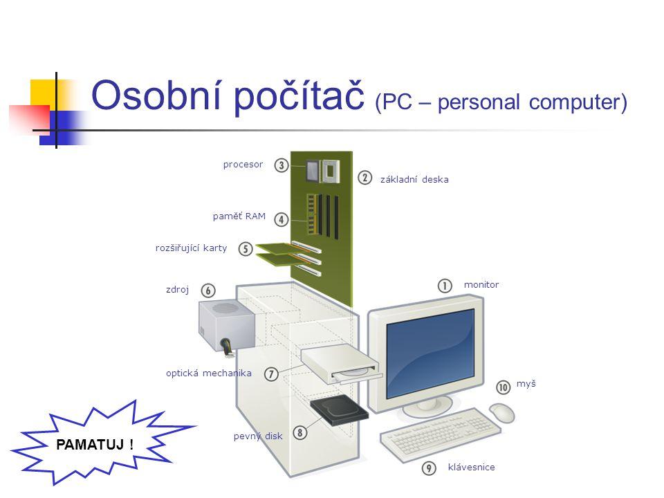 Osobní počítač (PC – personal computer) procesor základní deska paměť RAM rozšiřující karty monitor optická mechanika zdroj pevný disk klávesnice myš