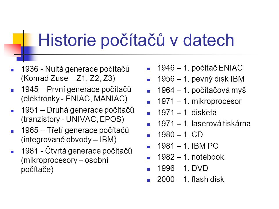 Historie počítačů v datech 1936 - Nultá generace počítačů (Konrad Zuse – Z1, Z2, Z3) 1945 – První generace počítačů (elektronky - ENIAC, MANIAC) 1951