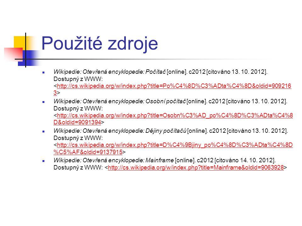 Použité zdroje Wikipedie: Otevřená encyklopedie: Počítač [online]. c2012 [citováno 13. 10. 2012]. Dostupný z WWW: http://cs.wikipedia.org/w/index.php?