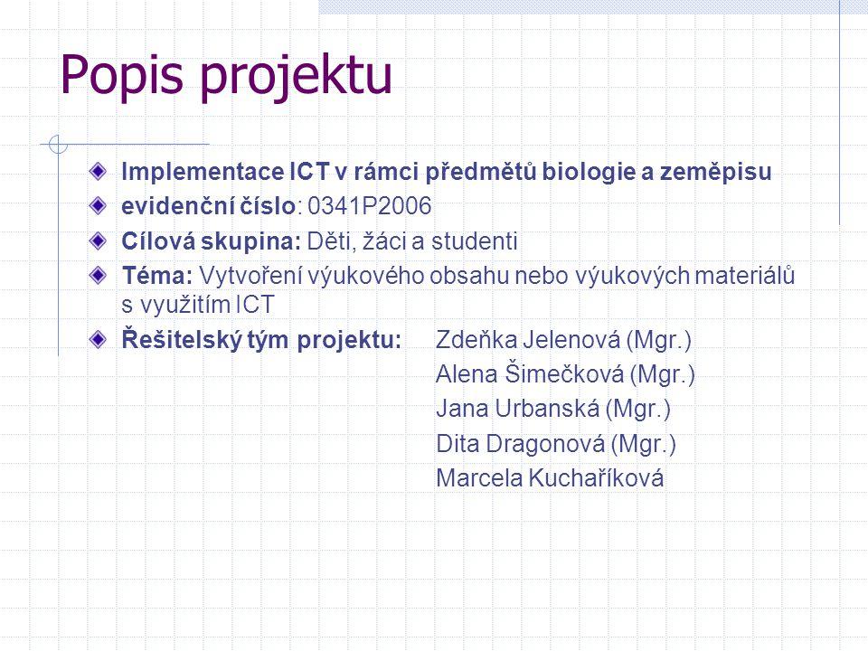 Popis projektu Implementace ICT v rámci předmětů biologie a zeměpisu evidenční číslo: 0341P2006 Cílová skupina: Děti, žáci a studenti Téma: Vytvoření
