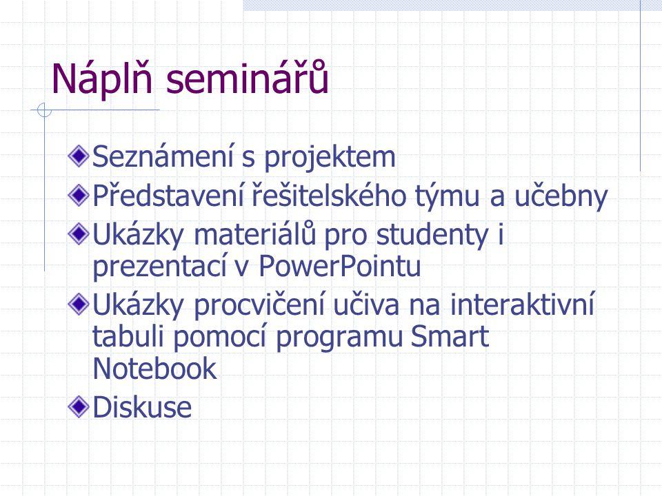 Náplň seminářů Seznámení s projektem Představení řešitelského týmu a učebny Ukázky materiálů pro studenty i prezentací v PowerPointu Ukázky procvičení učiva na interaktivní tabuli pomocí programu Smart Notebook Diskuse