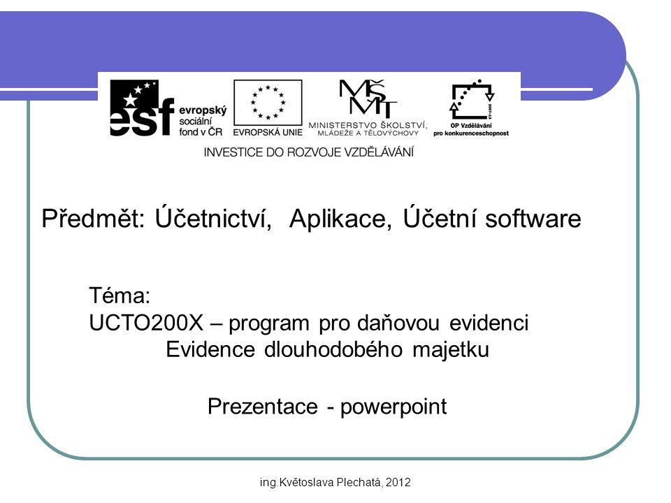 Předmět: Účetnictví, Aplikace, Účetní software Téma: UCTO200X – program pro daňovou evidenci Evidence dlouhodobého majetku Prezentace - powerpoint ing.Květoslava Plechatá, 2012