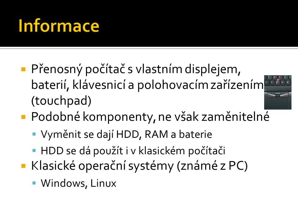  Přenosný počítač s vlastním displejem, baterií, klávesnicí a polohovacím zařízením (touchpad)  Podobné komponenty, ne však zaměnitelné  Vyměnit se dají HDD, RAM a baterie  HDD se dá použít i v klasickém počítači  Klasické operační systémy (známé z PC)  Windows, Linux