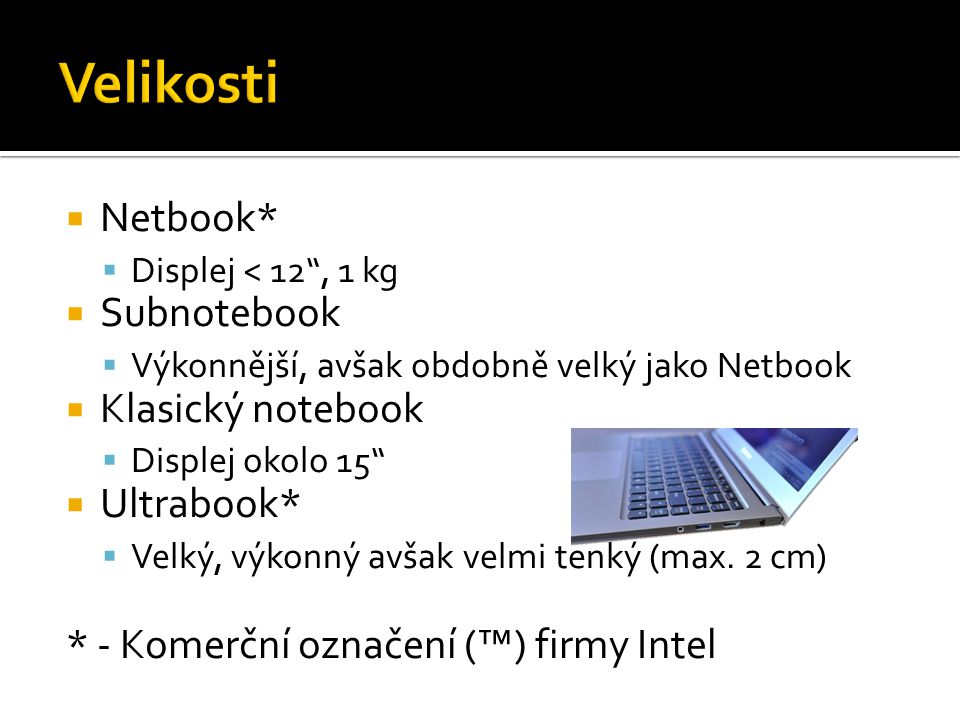  Netbook*  Displej < 12 , 1 kg  Subnotebook  Výkonnější, avšak obdobně velký jako Netbook  Klasický notebook  Displej okolo 15  Ultrabook*  Velký, výkonný avšak velmi tenký (max.