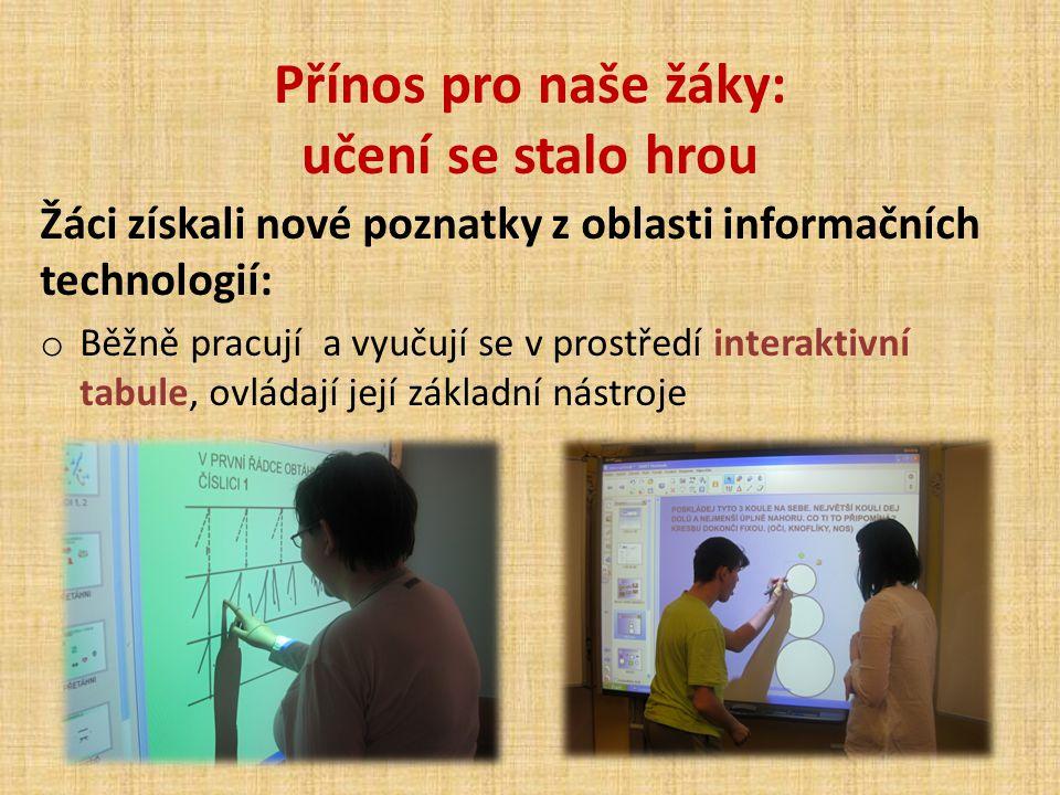 Přínos pro naše žáky: učení se stalo hrou Žáci získali nové poznatky z oblasti informačních technologií: o Běžně pracují a vyučují se v prostředí inte