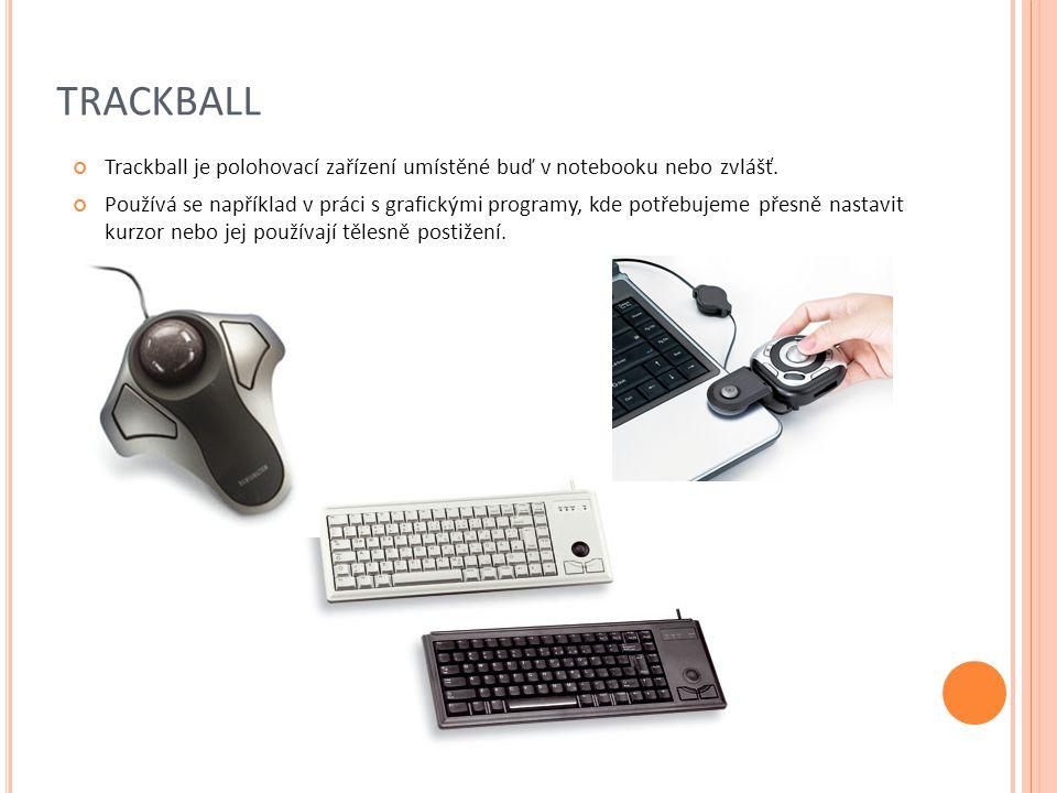 TRACKBALL Trackball je polohovací zařízení umístěné buď v notebooku nebo zvlášť. Používá se například v práci s grafickými programy, kde potřebujeme p
