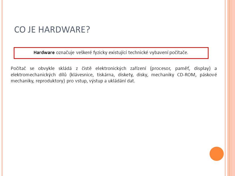 CO JE HARDWARE? Hardware označuje veškeré fyzicky existující technické vybavení počítače. Počítač se obvykle skládá z čistě elektronických zařízení (p