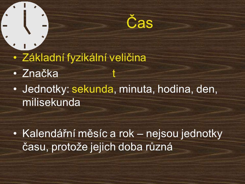 Čas Základní fyzikální veličina Značka t Jednotky: sekunda, minuta, hodina, den, milisekunda Kalendářní měsíc a rok – nejsou jednotky času, protože je