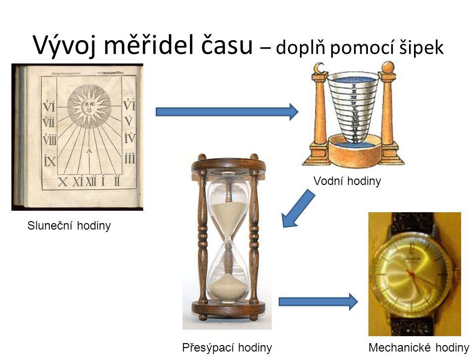Vývoj měřidel času – doplň pomocí šipek Vodní hodiny Přesýpací hodiny Sluneční hodiny Mechanické hodiny