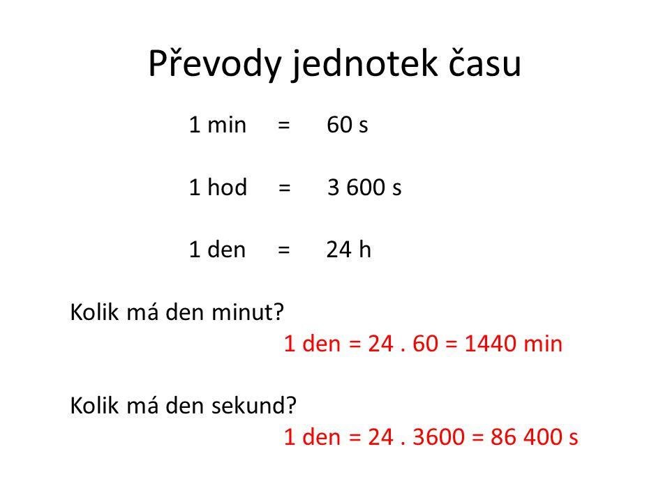 Převody jednotek času 1 min = 60 s 1 hod = 3 600 s 1 den = 24 h Kolik má den minut? 1 den = 24. 60 = 1440 min Kolik má den sekund? 1 den = 24. 3600 =