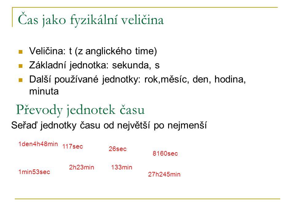 Čas jako fyzikální veličina Veličina: t (z anglického time) Základní jednotka: sekunda, s Další používané jednotky: rok,měsíc, den, hodina, minuta Pře
