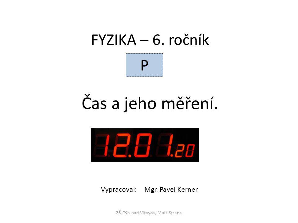 Čas a jeho měření. ZŠ, Týn nad Vltavou, Malá Strana FYZIKA – 6. ročník P Vypracoval: Mgr. Pavel Kerner