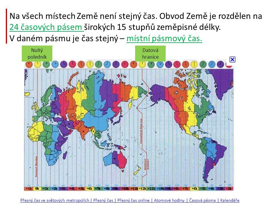 Na všech místech Země není stejný čas. Obvod Země je rozdělen na 24 časových pásem širokých 15 stupňů zeměpisné délky. V daném pásmu je čas stejný – m