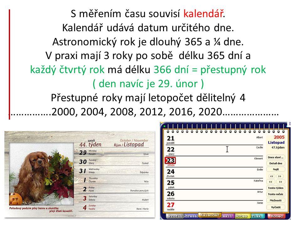 S měřením času souvisí kalendář. Kalendář udává datum určitého dne. Astronomický rok je dlouhý 365 a ¼ dne. V praxi mají 3 roky po sobě délku 365 dní