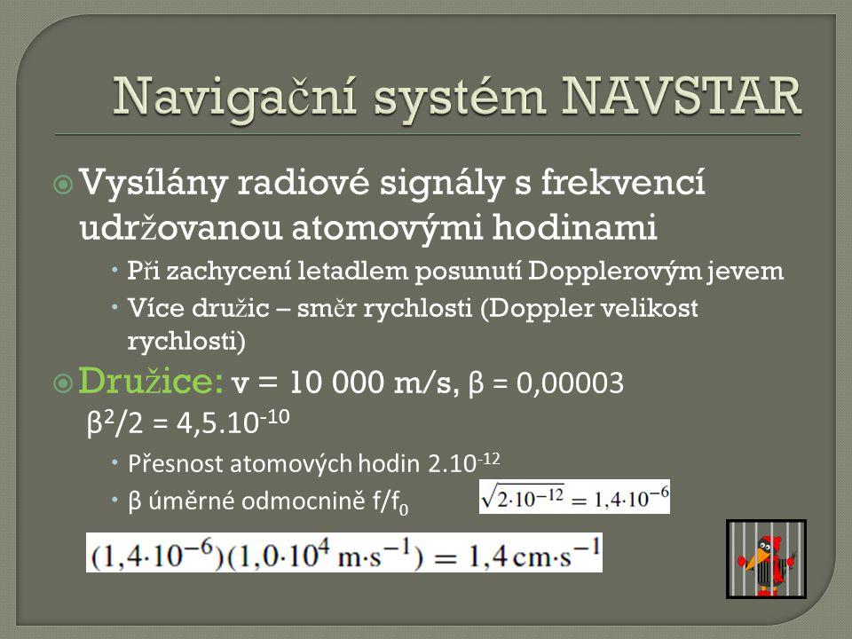  Vysílány radiové signály s frekvencí udr ž ovanou atomovými hodinami  P ř i zachycení letadlem posunutí Dopplerovým jevem  Více dru ž ic – sm ě r rychlosti (Doppler velikost rychlosti)  Dru ž ice: v = 10 000 m/s, β = 0,00003 β 2 /2 = 4,5.10 -10  Přesnost atomových hodin 2.10 -12  β úměrné odmocnině f/f 0