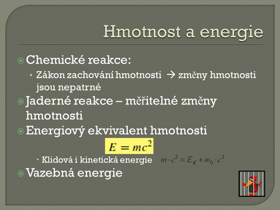  Chemické reakce: Zákon zachování hmotnosti  zm ě ny hmotnosti jsou nepatrné  Jaderné reakce – m ěř itelné zm ě ny hmotnosti  Energiový ekvivalent hmotnosti  Klidová i kinetická energie  Vazebná energie