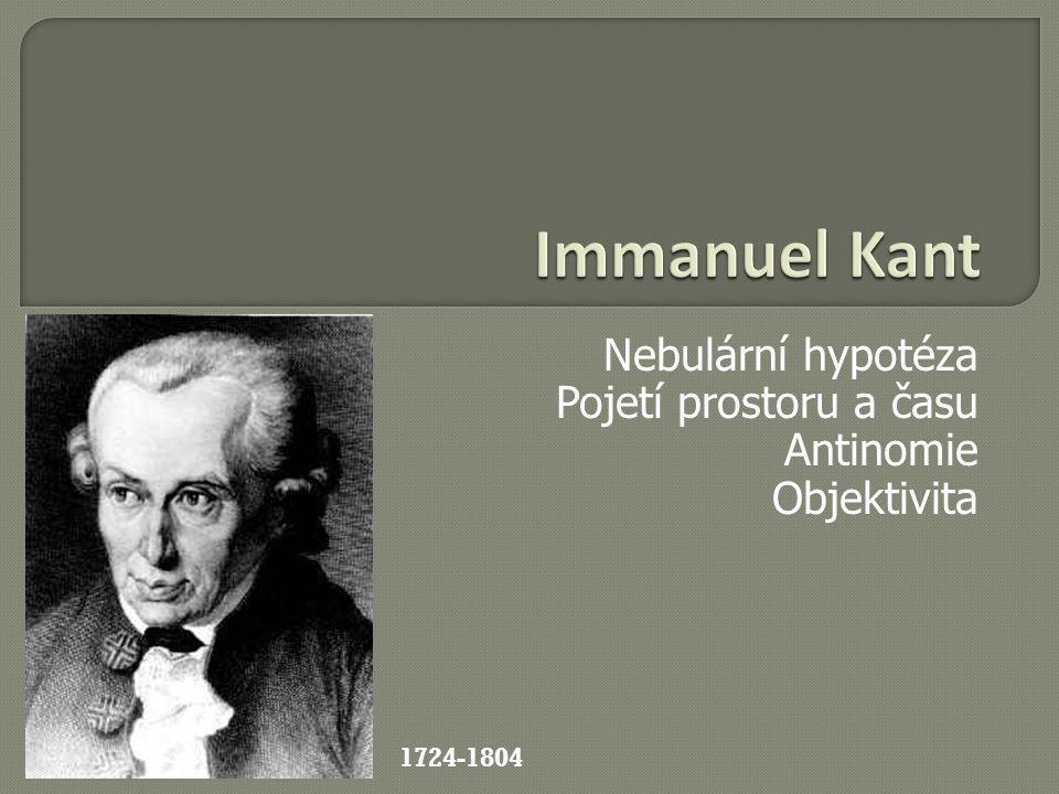 Nebulární hypotéza Pojetí prostoru a času Antinomie Objektivita 1724-1804