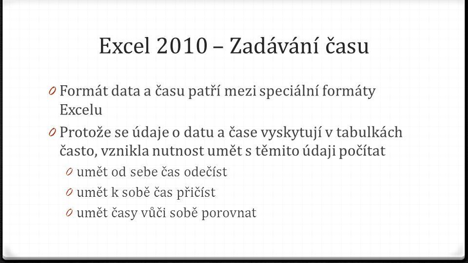 Excel 2010 – Zadávání času 0 Formát data a času patří mezi speciální formáty Excelu 0 Protože se údaje o datu a čase vyskytují v tabulkách často, vznikla nutnost umět s těmito údaji počítat 0 umět od sebe čas odečíst 0 umět k sobě čas přičíst 0 umět časy vůči sobě porovnat