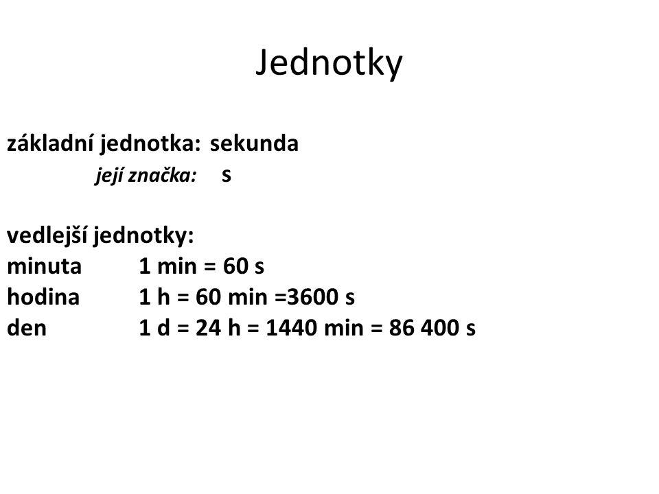 Jednotky základní jednotka: sekunda její značka: s vedlejší jednotky: minuta1 min = 60 s hodina1 h = 60 min =3600 s den1 d = 24 h = 1440 min = 86 400