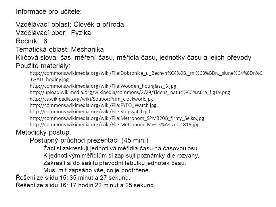 Informace pro učitele: Vzdělávací oblast: Člověk a příroda Vzdělávací obor: Fyzika Ročník: 6. Tematická oblast:Mechanika Klíčová slova: čas, měření ča