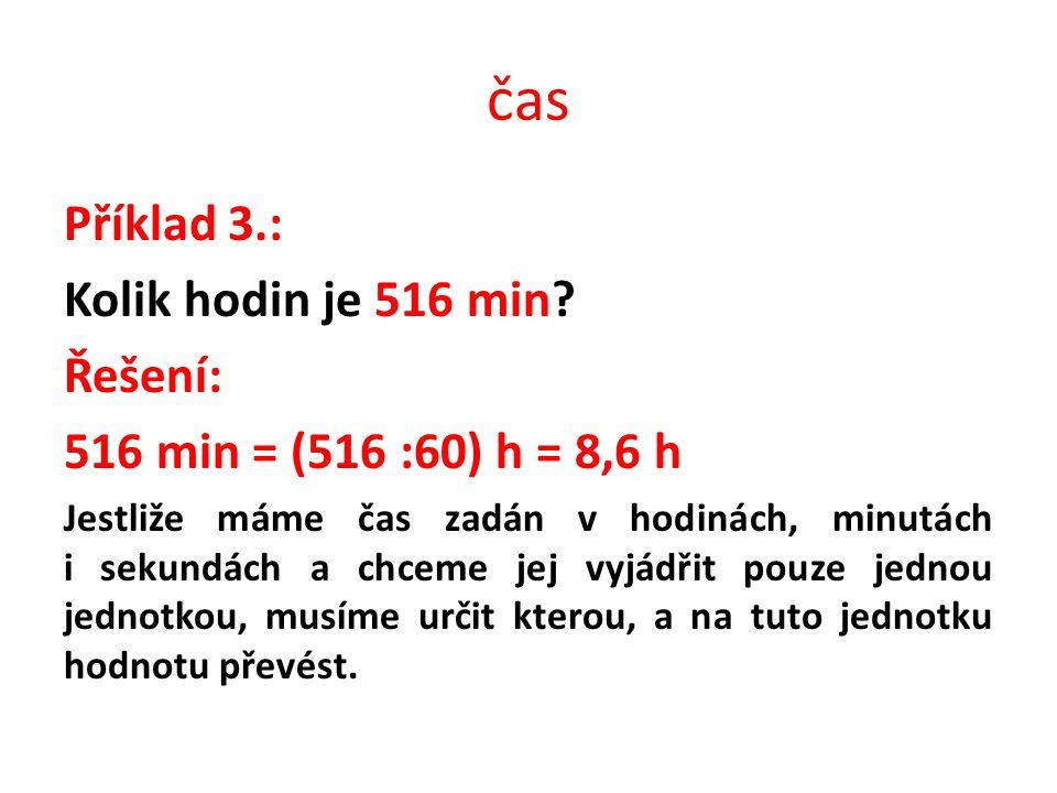 čas Příklad 3.: Kolik hodin je 516 min? Řešení: 516 min = (516 :60) h = 8,6 h Jestliže máme čas zadán v hodinách, minutách i sekundách a chceme jej vy