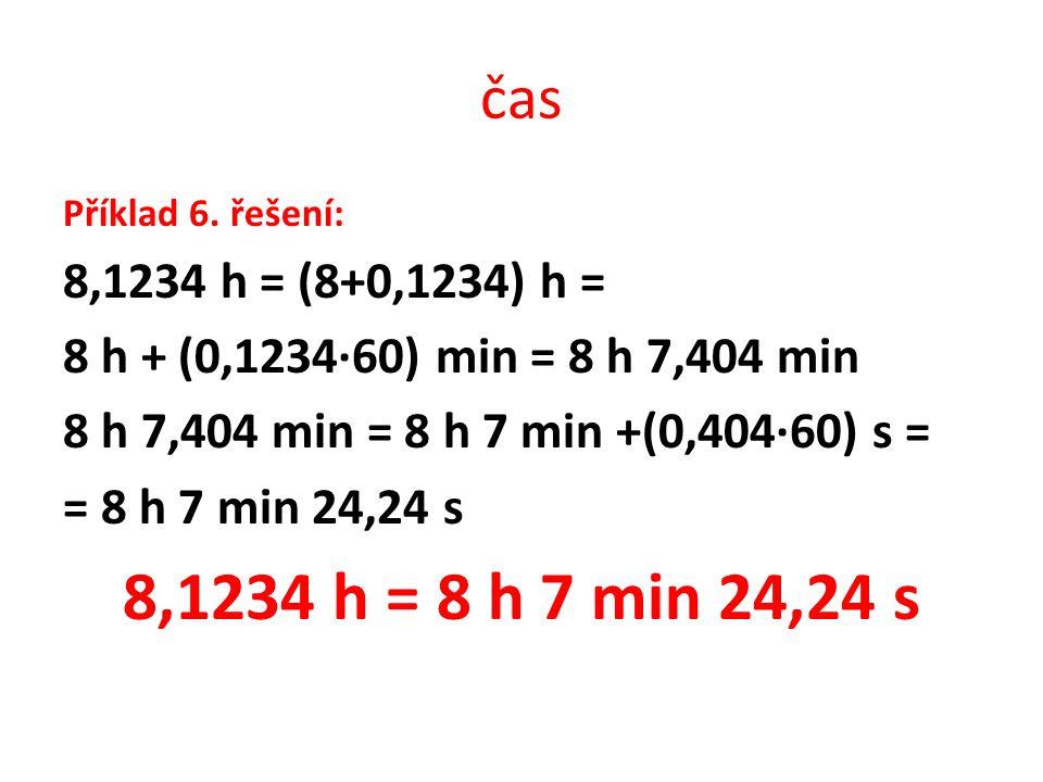 čas Příklad 6. řešení: 8,1234 h = (8+0,1234) h = 8 h + (0,1234∙60) min = 8 h 7,404 min 8 h 7,404 min = 8 h 7 min +(0,404∙60) s = = 8 h 7 min 24,24 s 8