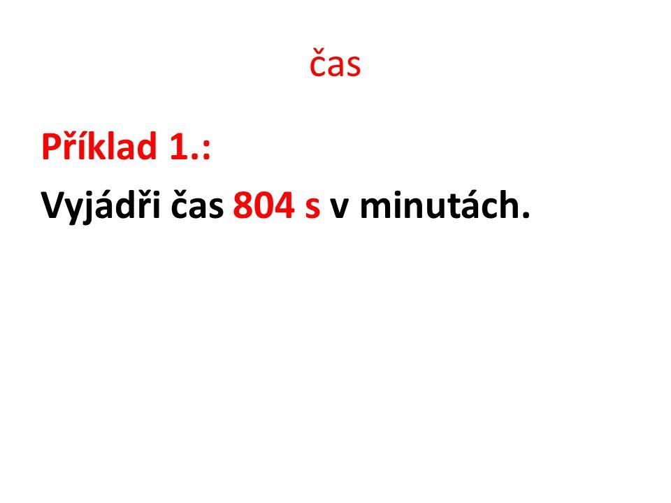 čas Příklad 1. řešení: Vyjádři čas 804 s v minutách. Řešení: 804 s = (804:60) min = 13,4 min