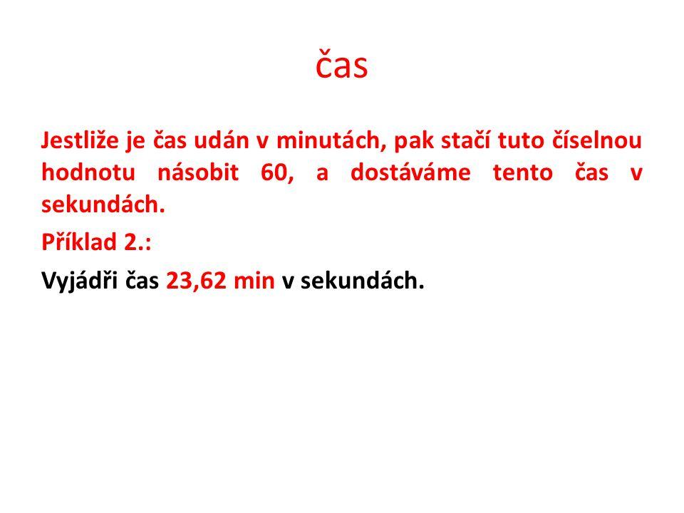 čas Jestliže je čas udán v minutách, pak stačí tuto číselnou hodnotu násobit 60, a dostáváme tento čas v sekundách. Příklad 2.: Vyjádři čas 23,62 min