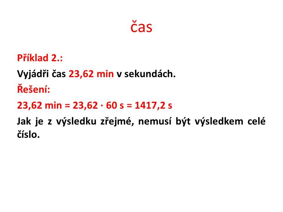 čas Příklad 2.: Vyjádři čas 23,62 min v sekundách. Řešení: 23,62 min = 23,62 · 60 s = 1417,2 s Jak je z výsledku zřejmé, nemusí být výsledkem celé čís