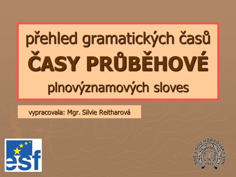 přehled gramatických časů ČASY PRŮBĚHOVÉ plnovýznamových sloves vypracovala: Mgr. Silvie Reitharová