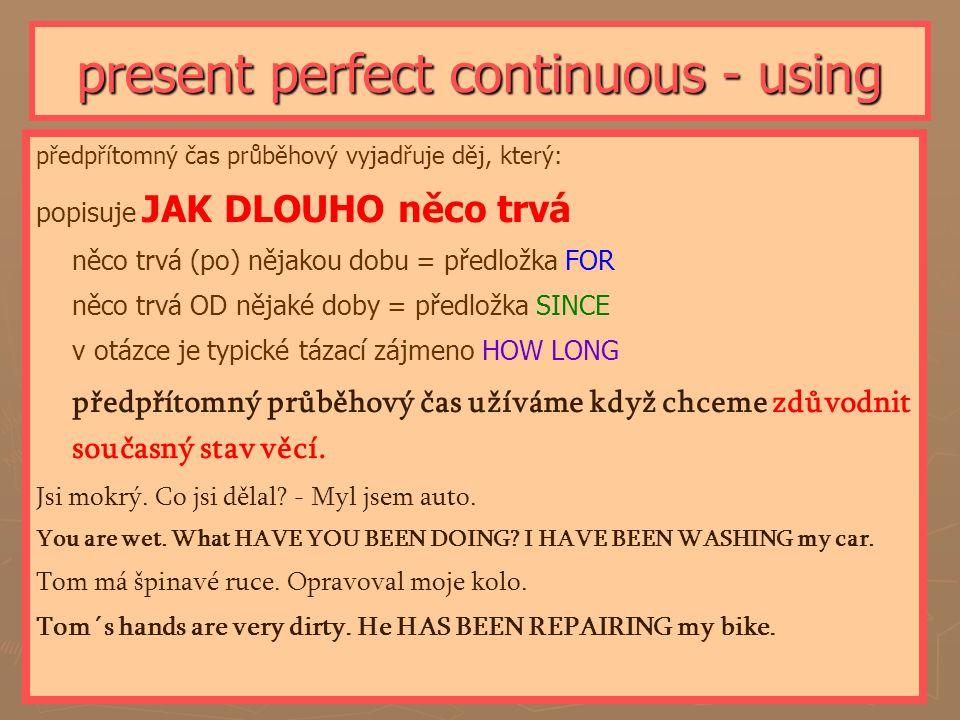 present perfect continuous - using předpřítomný čas průběhový vyjadřuje děj, který: popisuje JAK DLOUHO něco trvá něco trvá (po) nějakou dobu = předlo