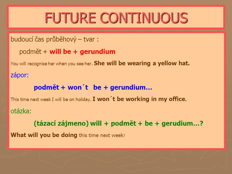 FUTURE CONTINUOUS budoucí čas průběhový – tvar : podmět + will be + gerundium You will recognise her when you see her. She will be wearing a yellow ha