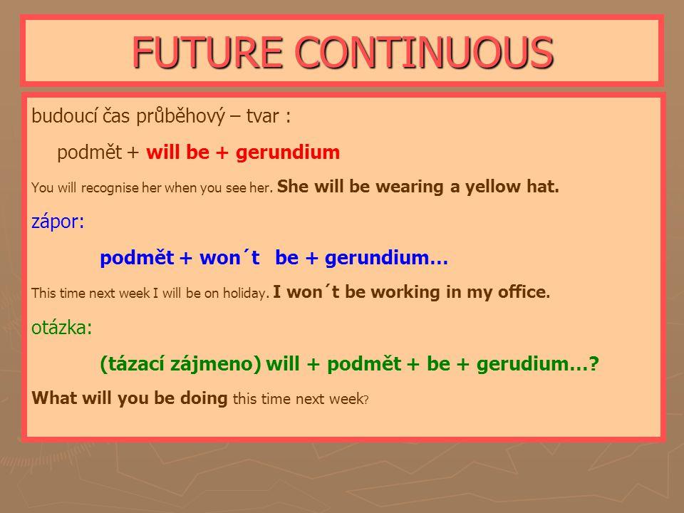 FUTURE CONTINUOUS budoucí čas průběhový – tvar : podmět + will be + gerundium You will recognise her when you see her.