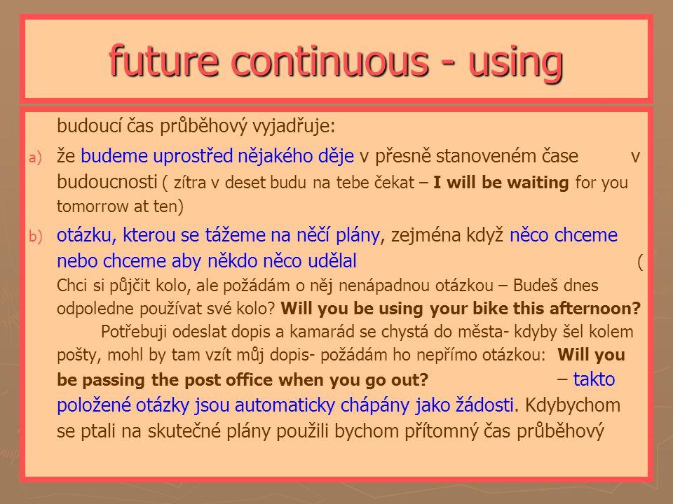 future continuous - using ► ► budoucí čas průběhový vyjadřuje: a) a) že budeme uprostřed nějakého děje v přesně stanoveném čase v budoucnosti ( zítra