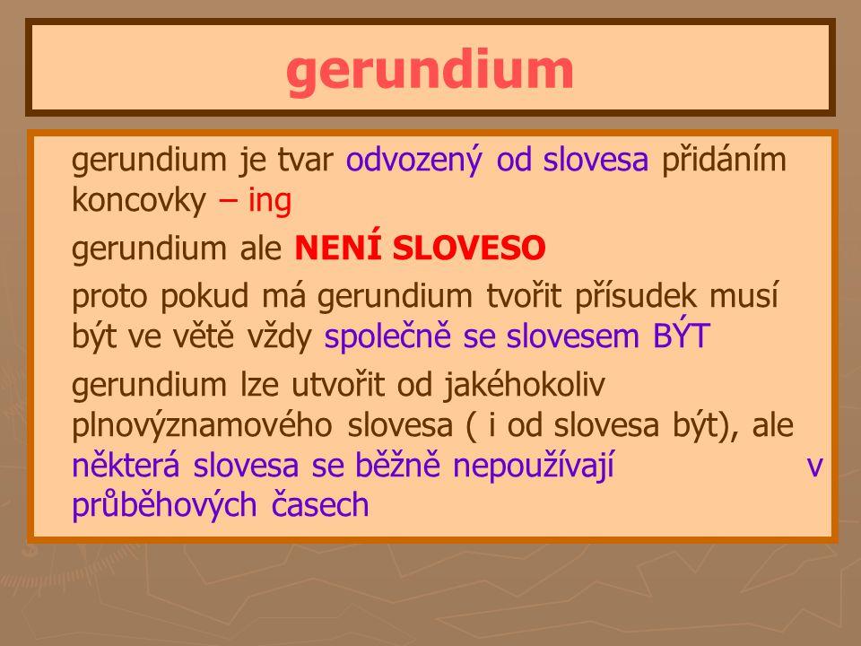 gerundium gerundium je tvar odvozený od slovesa přidáním koncovky – ing gerundium ale NENÍ SLOVESO proto pokud má gerundium tvořit přísudek musí být ve větě vždy společně se slovesem BÝT gerundium lze utvořit od jakéhokoliv plnovýznamového slovesa ( i od slovesa být), ale některá slovesa se běžně nepoužívají v průběhových časech
