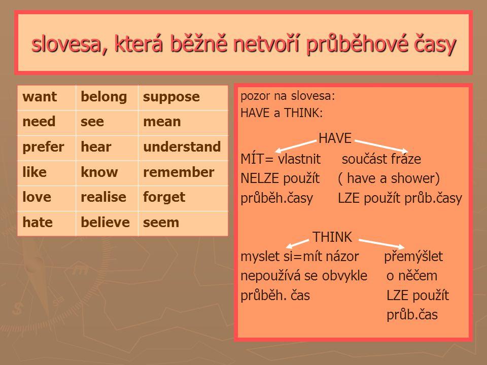 slovesa, která běžně netvoří průběhové časy wantbelongsuppose needseemean preferhearunderstand likeknowremember loverealiseforget hatebelieveseem pozor na slovesa: HAVE a THINK: HAVE MÍT= vlastnit součást fráze NELZE použít ( have a shower) průběh.časyLZE použít průb.časy THINK myslet si=mít názor přemýšlet nepoužívá se obvykleo něčem průběh.