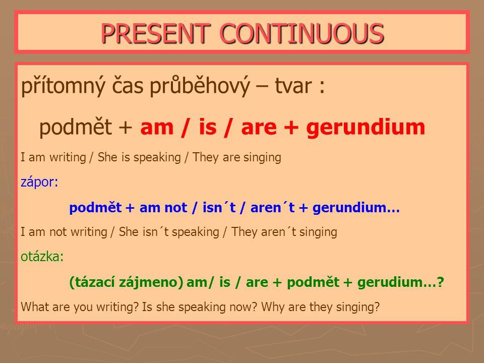 PRESENT CONTINUOUS přítomný čas průběhový – tvar : podmět + am / is / are + gerundium I am writing / She is speaking / They are singing zápor: podmět + am not / isn´t / aren´t + gerundium… I am not writing / She isn´t speaking / They aren´t singing otázka: (tázací zájmeno) am/ is / are + podmět + gerudium….