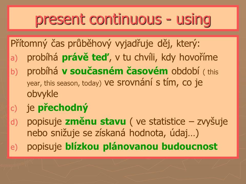 present continuous - using Přítomný čas průběhový vyjadřuje děj, který: a) a) probíhá právě teď, v tu chvíli, kdy hovoříme b) b) probíhá v současném časovém období ( this year, this season, today) ve srovnání s tím, co je obvykle c) c) je přechodný d) d) popisuje změnu stavu ( ve statistice – zvyšuje nebo snižuje se získaná hodnota, údaj…) e) e) popisuje blízkou plánovanou budoucnost