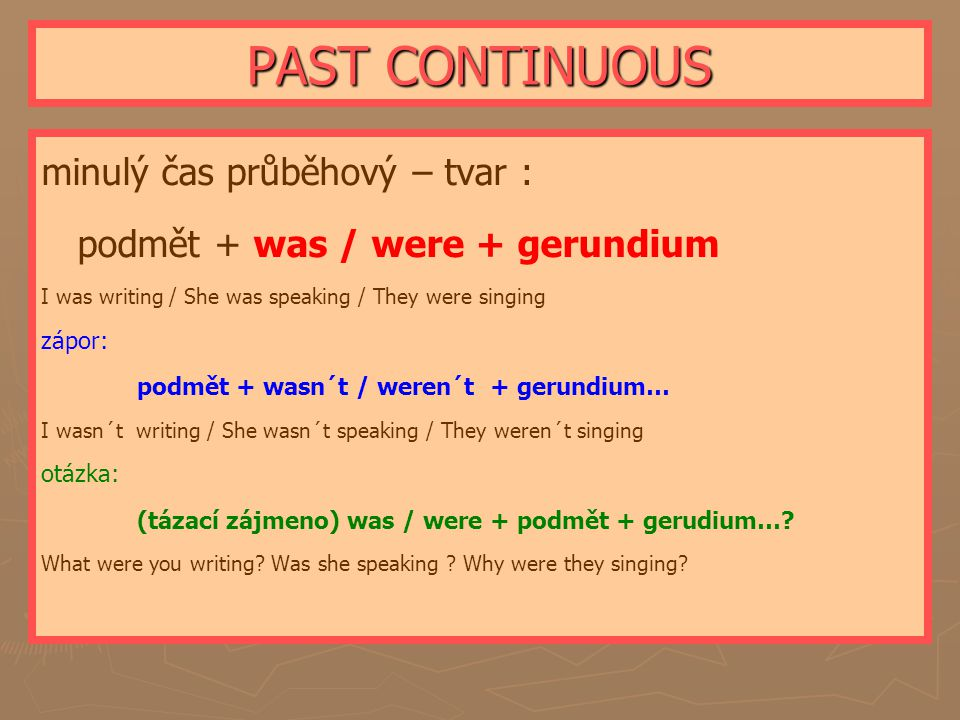 PAST CONTINUOUS minulý čas průběhový – tvar : podmět + was / were + gerundium I was writing / She was speaking / They were singing zápor: podmět + was