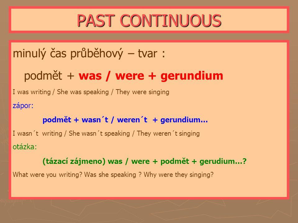 PAST CONTINUOUS minulý čas průběhový – tvar : podmět + was / were + gerundium I was writing / She was speaking / They were singing zápor: podmět + wasn´t / weren´t + gerundium… I wasn´t writing / She wasn´t speaking / They weren´t singing otázka: (tázací zájmeno) was / were + podmět + gerudium….