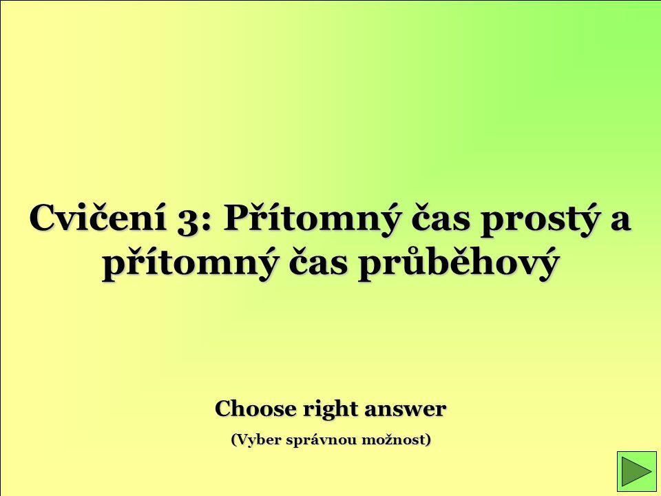 Cvičení 3: Přítomný čas prostý a přítomný čas průběhový Choose right answer (Vyber správnou možnost)