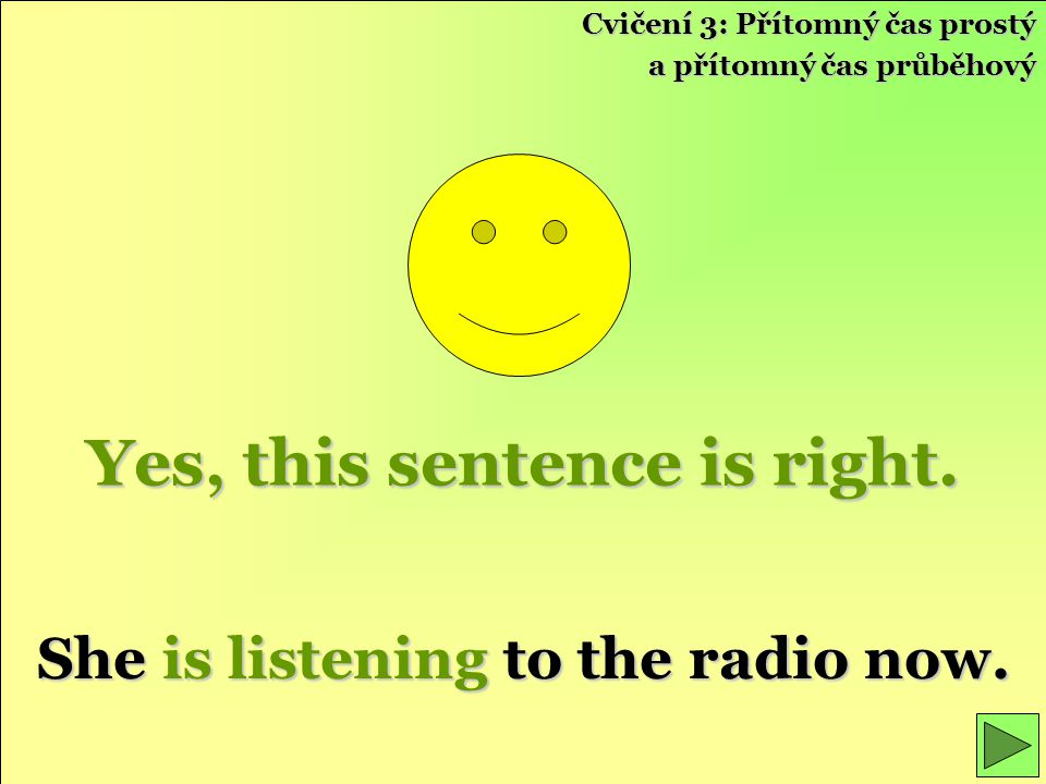 Yes, this sentence is right.She is listening to the radio now.
