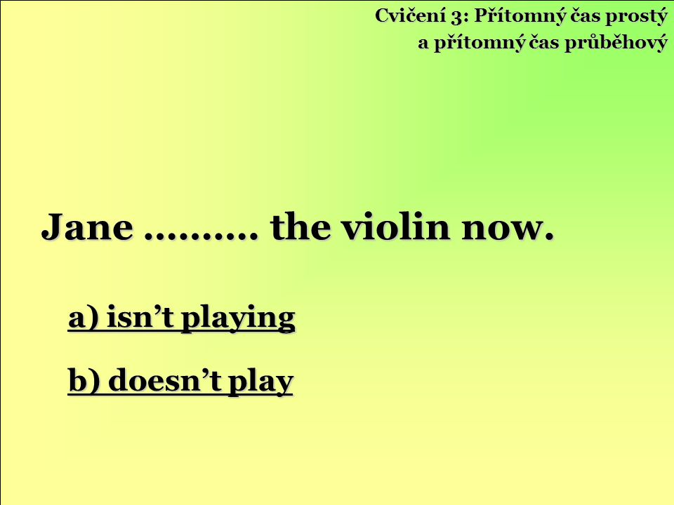 a) isn't playing a) isn't playing b) doesn't play b) doesn't play Jane ………. the violin now. Cvičení 3: Přítomný čas prostý a přítomný čas průběhový