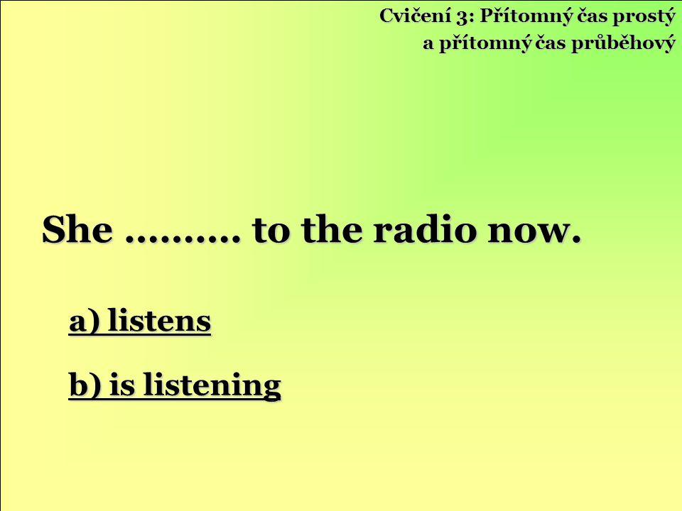 a) listens a) listens b) is listening b) is listening She ……….