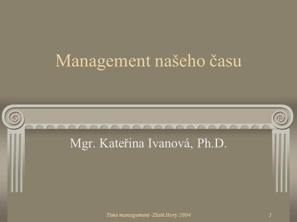 Time management -Zlaté Hory 20041 Management našeho času Mgr. Kateřina Ivanová, Ph.D.